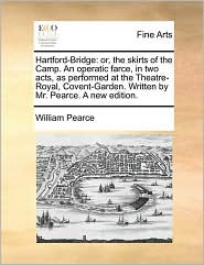 Hartford-Bridge: or, the skirts of the Camp. An operatic farce, in two acts, as performed at the Theatre-Royal, Covent-Garden. Written by Mr. Pearce. A new edition. - William Pearce