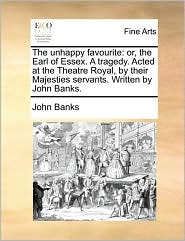 The Unhappy Favourite: Or, the Earl of Essex. a Tragedy. Acted at the Theatre Royal, by Their Majesties Servants. Written by John Banks.