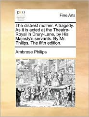 The distrest mother. A tragedy. As it is acted at the Theatre-Royal in Drury-Lane, by His Majesty's servants. By Mr. Philips. The fifth edition. - Ambrose Philips