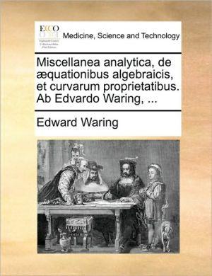 Miscellanea analytica, de quationibus algebraicis, et curvarum proprietatibus. Ab Edvardo Waring, .