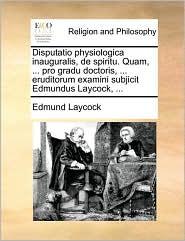 Disputatio physiologica inauguralis, de spiritu. Quam, ... pro gradu doctoris, ... eruditorum examini subjicit Edmundus Laycock, ... - Edmund Laycock