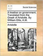 A treatise on government. Translated from the Greek of Aristotle. By William Ellis, A.M. - Aristotle