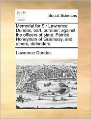 Memorial for Sir Lawrence Dundas, bart. pursuer; against the officers of state, Patrick Honeyman of Gr msay, and others, defenders. - Lawrence Dundas