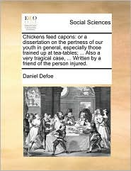 Chickens feed capons: or a dissertation on the pertness of our youth in general, especially those trained up at tea-tables; ... Also a very tragical case, ... Written by a friend of the person injured. - Daniel Defoe