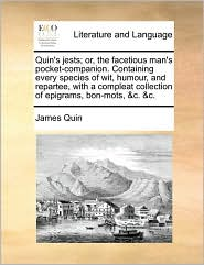 Quin's jests; or, the facetious man's pocket-companion. Containing every species of wit, humour, and repartee, with a compleat collection of epigrams, bon-mots, &c. &c. - James Quin