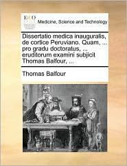 Dissertatio medica inauguralis, de cortice Peruviano. Quam, ... pro gradu doctoratus, ... eruditorum examini subjicit Thomas Balfour, ... - Thomas Balfour