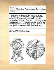 Tentamen medicum inaugurale, amplectens qu dam de vasis absorbentibus. Quod, . pro gradu doctoratus, . eruditorum examini subjicit Joannes Winterbottom, . - John Winterbottom