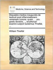 Disputatio medica inauguralis de testiculi post inflammationem veneream tumore: quam, ... pro gradu doctoris, ... eruditorum examini subjicit Gulielmus Threlfal, ... - William Threlfal