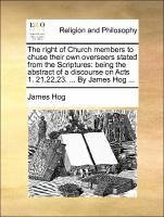 The right of Church members to chuse their own overseers stated from the Scriptures: being the abstract of a discourse on Acts 1. 21,22,23. ... By James Hog ... - Hog, James