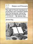 Hog, James: The right of Church members to chuse their own overseers stated from the Scriptures: being the abstract of a discourse on Acts 1. 21,22,23. ... By James Hog ...