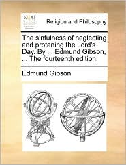 The sinfulness of neglecting and profaning the Lord's Day. By ... Edmund Gibson, ... The fourteenth edition. - Edmund Gibson