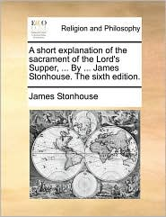 A short explanation of the sacrament of the Lord's Supper, ... By ... James Stonhouse. The sixth edition. - James Stonhouse