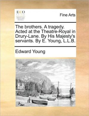 The brothers. A tragedy. Acted at the Theatre-Royal in Drury-Lane. By His Majesty's servants. By E. Young, L.L.B.
