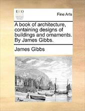 A Book of Architecture, Containing Designs of Buildings and Ornaments. by James Gibbs. - Gibbs, James