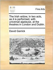 The Irish widow, in two acts, as it is performed, with universal applause, at the theatres in London and Dublin. - David Garrick