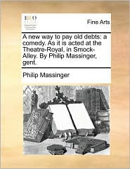 A new way to pay old debts: a comedy. As it is acted at the Theatre-Royal, in Smock-Alley. By Philip Massinger, gent. - Philip Massinger