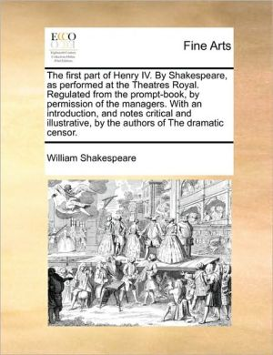 The first part of Henry IV. By Shakespeare, as performed at the Theatres Royal. Regulated from the prompt-book, by permission of the managers. With an introduction, and notes critical and illustrative, by the authors of The dramatic censor.