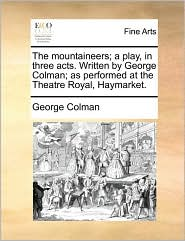 The mountaineers; a play, in three acts. Written by George Colman; as performed at the Theatre Royal, Haymarket. - George Colman