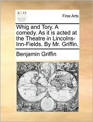 Whig and Tory. A comedy. As it is acted at the Theatre in Lincolns-Inn-Fields. By Mr. Griffin. - Benjamin Griffin