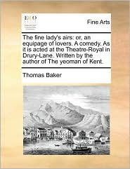 The fine lady's airs: or, an equipage of lovers. A comedy. As it is acted at the Theatre-Royal in Drury-Lane. Written by the author of The yeoman of Kent. - Thomas Baker
