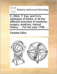 C. Elliot, T. Kay, and Co's catalogue of books, in all the different branches of medicine, surgery, anatomy, natural history, ... For the year 1788. ... - Charles Elliot