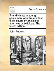 Friendly hints to young gentlemen, who are or intend to be bound by articles to attorneys or solicitors. The fourth edition. - John Fobton