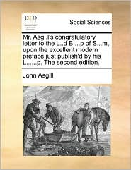 Mr. Asg..l's congratulatory letter to the L..d B....p of S...m, upon the excellent modern preface just publish'd by his L......p. The second edition. - John Asgill