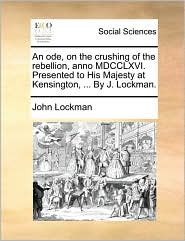 An ode, on the crushing of the rebellion, anno MDCCLXVI. Presented to His Majesty at Kensington, ... By J. Lockman.