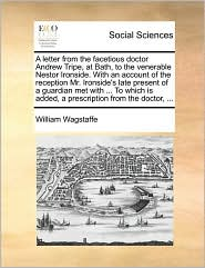 A letter from the facetious doctor Andrew Tripe, at Bath, to the venerable Nestor Ironside. With an account of the reception Mr. Ironside's late present of a guardian met with. To which is added, a prescription from the doctor, . - William Wagstaffe