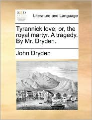 Tyrannick love; or, the royal martyr. A tragedy. By Mr. Dryden.