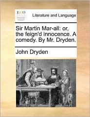 Sir Martin Mar-all: or, the feign'd innocence. A comedy. By Mr. Dryden. - John Dryden