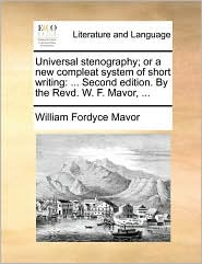 Universal stenography; or a new compleat system of short writing: ... Second edition. By the Revd. W. F. Mavor, ...