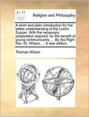 A short and plain introduction for the better understanding of the Lord's Supper. With the necessary preparation required: for the benefit of young communicants, . By the Right Rev. Dr. Wilson, . A new edition. - Thomas Wilson