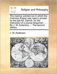 The manner pointed out in which the Common Prayer was read in private by the late Mr. Garrick, for the instruction of a young clergyman: ... By J. W. Anderson, ... The second edition. - J. W. Anderson