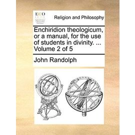 Enchiridion Theologicum, or a Manual, for the Use of Students in Divinity. ... Volume 2 of 5 - John Randolph