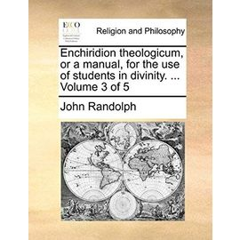 Enchiridion Theologicum, or a Manual, for the Use of Students in Divinity. ... Volume 3 of 5 - John Randolph Phd