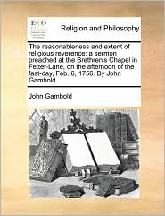 The reasonableness and extent of religious reverence: a sermon preached at the Brethren's Chapel in Fetter-Lane, on the afternoon of the fast-day, Feb. 6, 1756. By John Gambold. - John Gambold