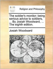 The soldier's monitor; being serious advice to soldiers, ... By Josiah Woodward, ... The eighth edition. - Josiah Woodward