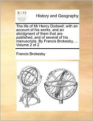 The life of Mr Henry Dodwell; with an account of his works, and an abridgment of them that are published, and of several of his manuscripts. By Francis Brokesby, . Volume 2 of 2 - Francis Brokesby
