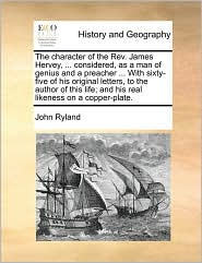 The character of the Rev. James Hervey, ... considered, as a man of genius and a preacher ... With sixty-five of his original letters, to the author of this life; and his real likeness on a copper-plate. - John Ryland