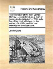 The Character of the REV. James Hervey, ... Considered, as a Man of Genius and a Preacher ... with Sixty-Five of His Original Lett - Ryland, John