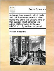 A view of the manner in which trade and civil liberty support each other. Being one of the two dissertations on that subject, which obtained the prizes at Cambridge, in the year MDCCLV. ... By William Hazeland, ... - William Hazeland