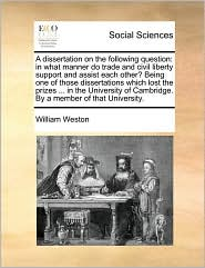 A dissertation on the following question: in what manner do trade and civil liberty support and assist each other? Being one of those dissertations which lost the prizes ... in the University of Cambridge. By a member of that University. - William Weston