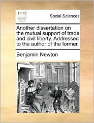 Another dissertation on the mutual support of trade and civil liberty. Addressed to the author of the former. - Benjamin Newton