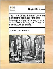 The rights of Great Britain asserted against the claims of America: being an answer to the declaration of the General Congress. The third edition, with additions. - James Macpherson