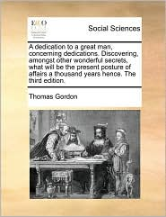A dedication to a great man, concerning dedications. Discovering, amongst other wonderful secrets, what will be the present posture of affairs a thousand years hence. The third edition. - Thomas Gordon