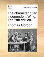 The character of an independent Whig. The fifth edition. - Thomas Gordon