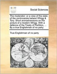 The moderator: or a view of the state of the controversie betwixt Whigg & Tory. Short animadversions on the picture of a modern Whigg. With a defence of the Treaty of Partition, ... By a true Englishman of no party. - True Englishman of no party