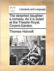 The deserted daughter: a comedy. As it is acted at the Theatre Royal, Covent-Garden. - Thomas Holcroft