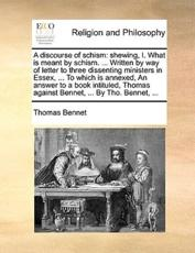 A Discourse of Schism: Shewing, I. What Is Meant By Schism. ... Written By - Thomas Bennet (author)